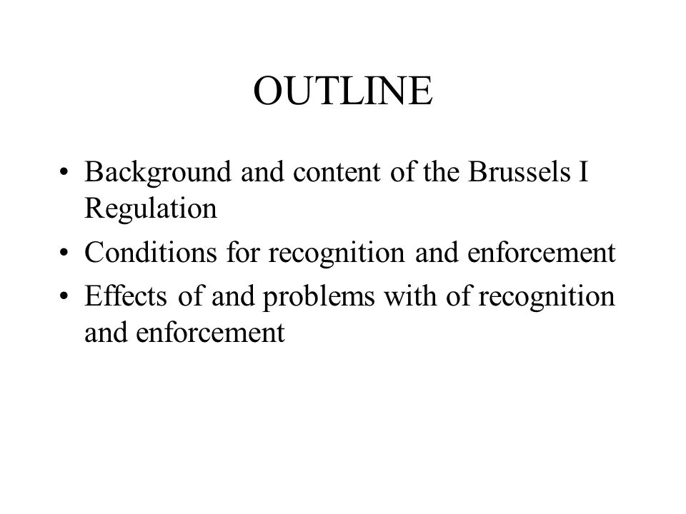 OUTLINE Background and content of the Brussels I Regulation Conditions for recognition and enforcement Effects of and problems with of recognition and enforcement