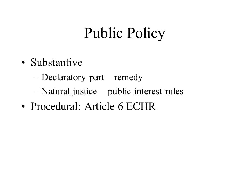 Public Policy Substantive –Declaratory part – remedy –Natural justice – public interest rules Procedural: Article 6 ECHR