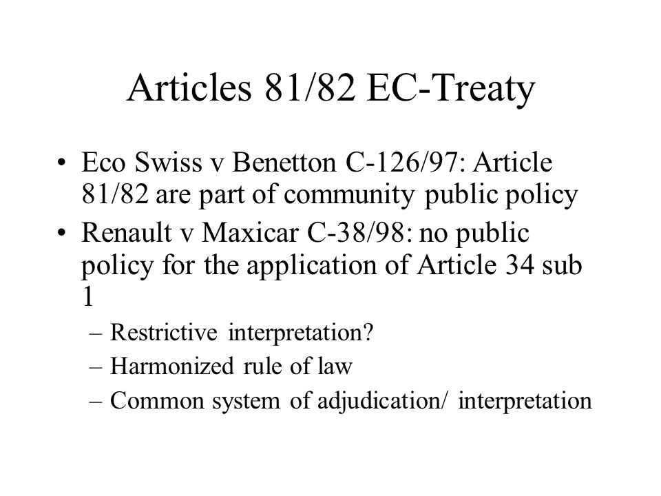 Articles 81/82 EC-Treaty Eco Swiss v Benetton C-126/97: Article 81/82 are part of community public policy Renault v Maxicar C-38/98: no public policy for the application of Article 34 sub 1 –Restrictive interpretation.