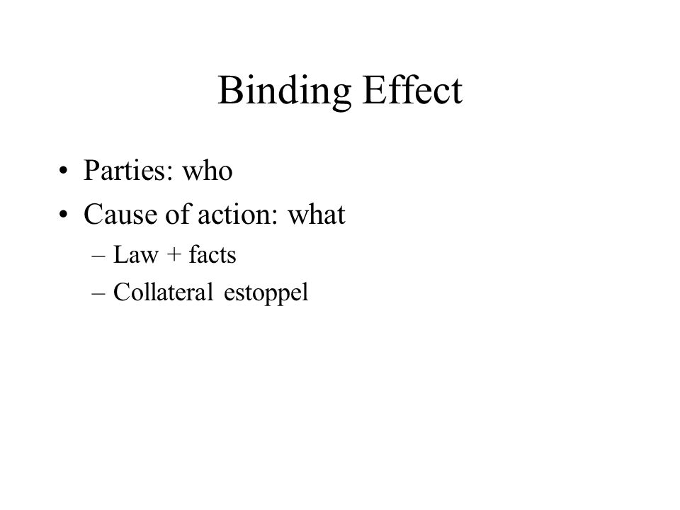 Binding Effect Parties: who Cause of action: what –Law + facts –Collateral estoppel