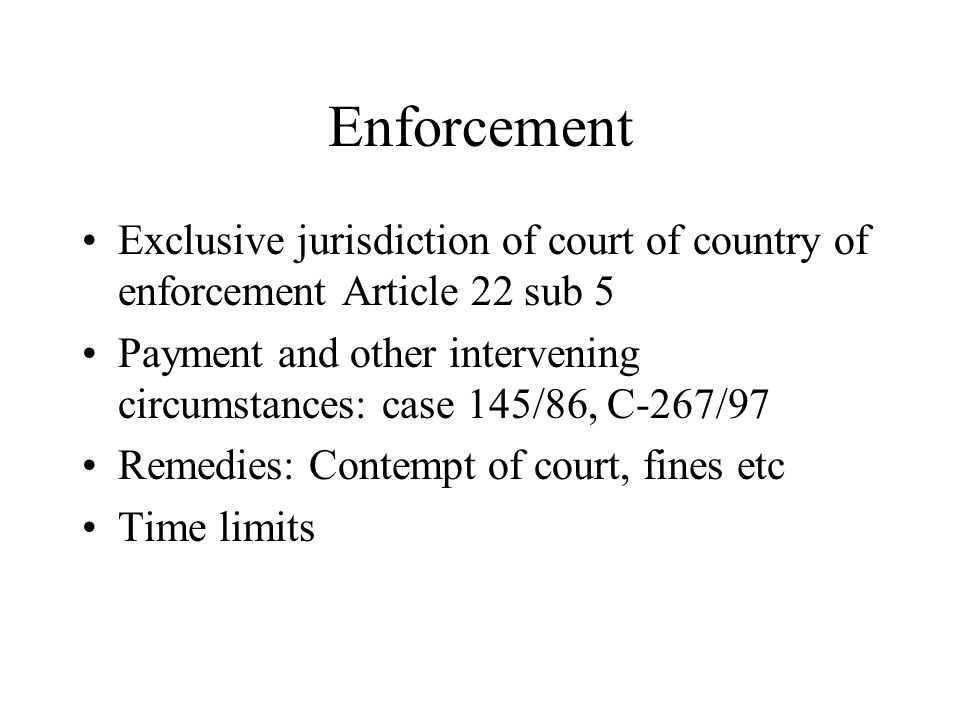 Enforcement Exclusive jurisdiction of court of country of enforcement Article 22 sub 5 Payment and other intervening circumstances: case 145/86, C-267/97 Remedies: Contempt of court, fines etc Time limits