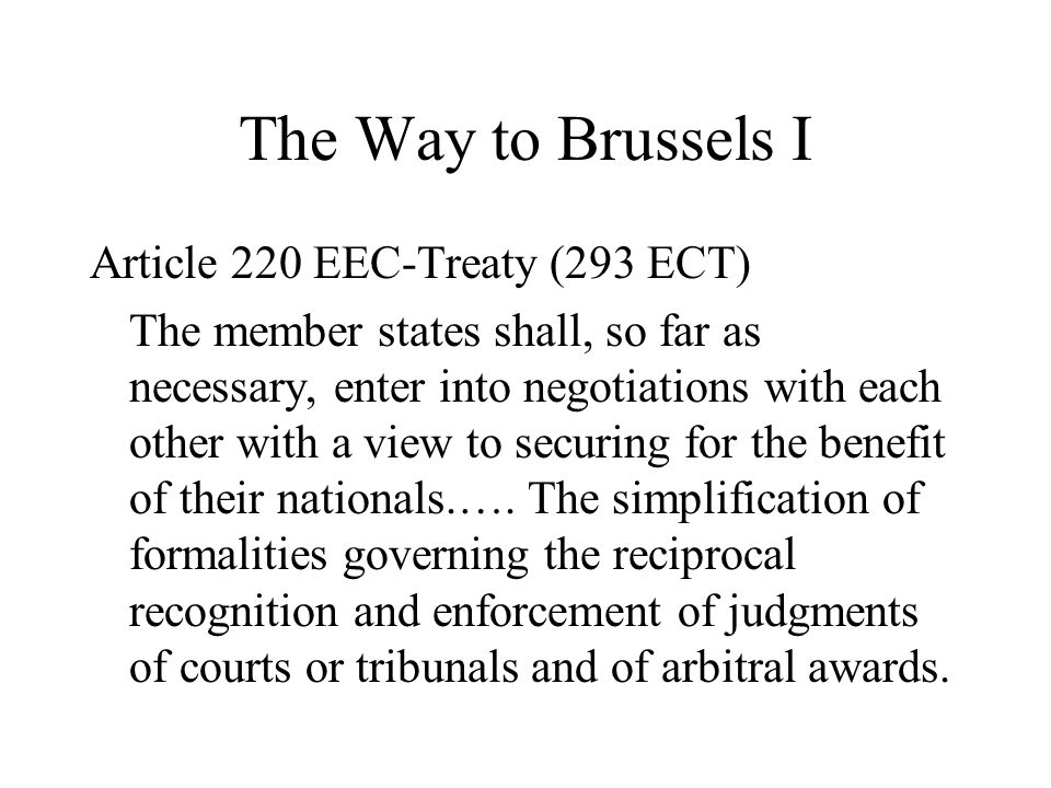 The Way to Brussels I Article 220 EEC-Treaty (293 ECT) The member states shall, so far as necessary, enter into negotiations with each other with a view to securing for the benefit of their nationals.….