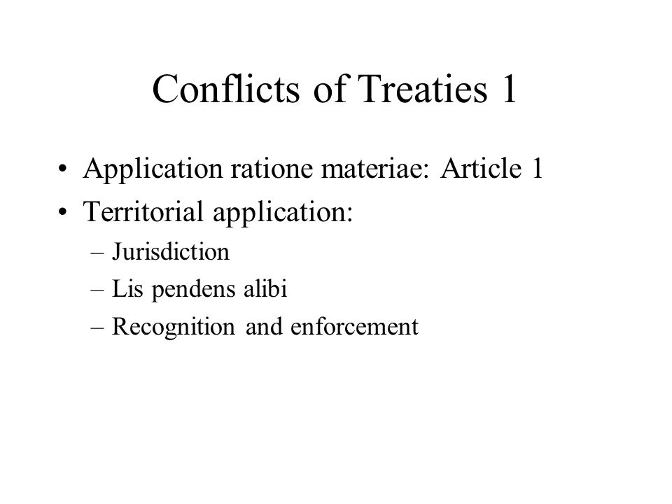Conflicts of Treaties 1 Application ratione materiae: Article 1 Territorial application: –Jurisdiction –Lis pendens alibi –Recognition and enforcement