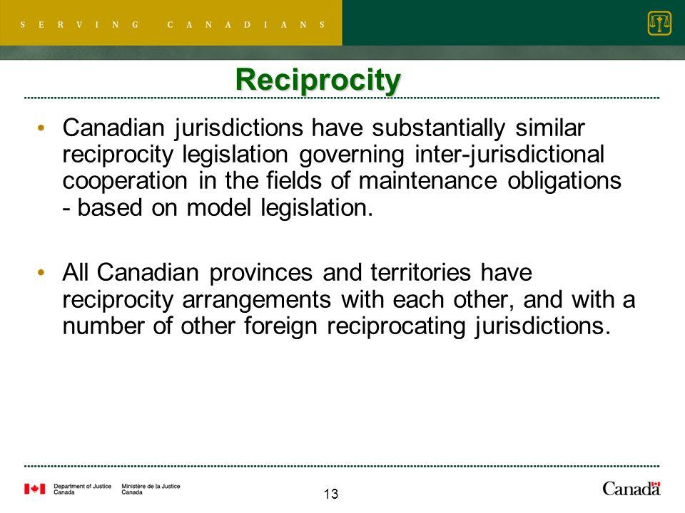 13 Reciprocity Canadian jurisdictions have substantially similar reciprocity legislation governing inter-jurisdictional cooperation in the fields of maintenance obligations - based on model legislation.