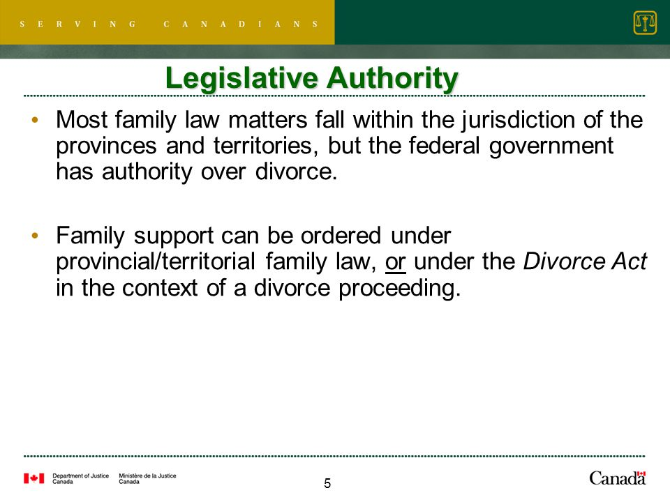 6 Family Law - Federal Legislation Divorce Act Child Support Guidelines  Tables for each province/territory o Based on annual income of paying parent & number of children o For child support payments