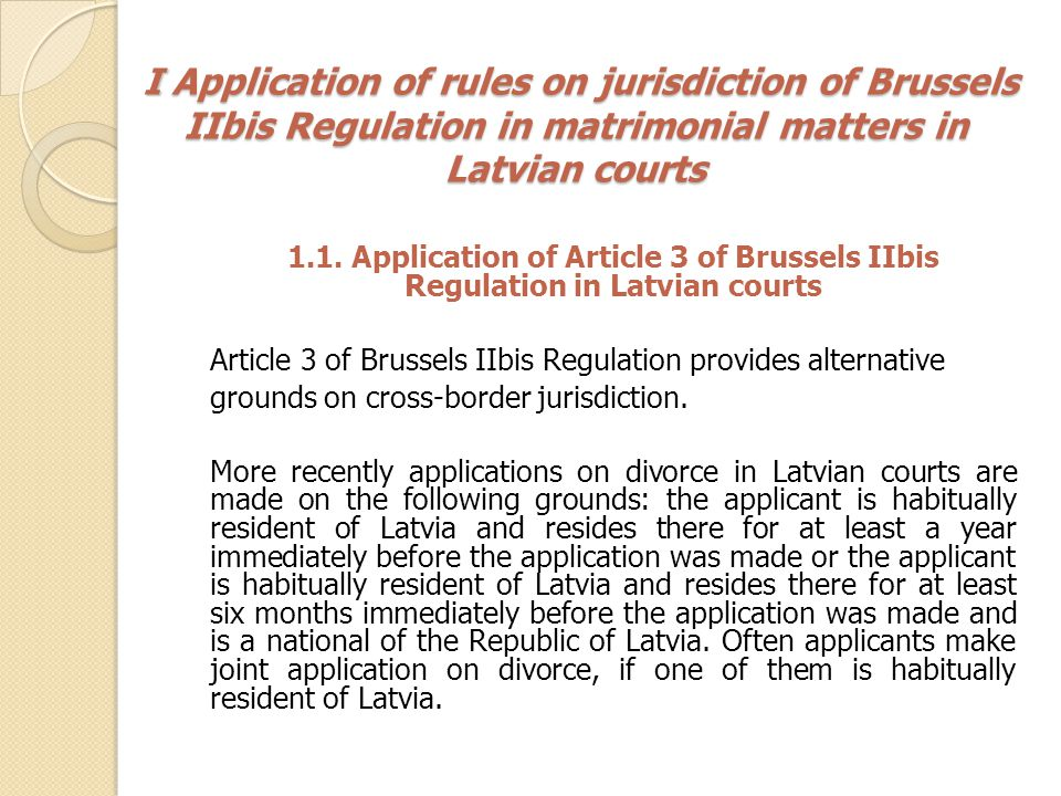 I Application of rules on jurisdiction of Brussels IIbis Regulation in matrimonial matters in Latvian courts I Application of rules on jurisdiction of Brussels IIbis Regulation in matrimonial matters in Latvian courts 1.1.
