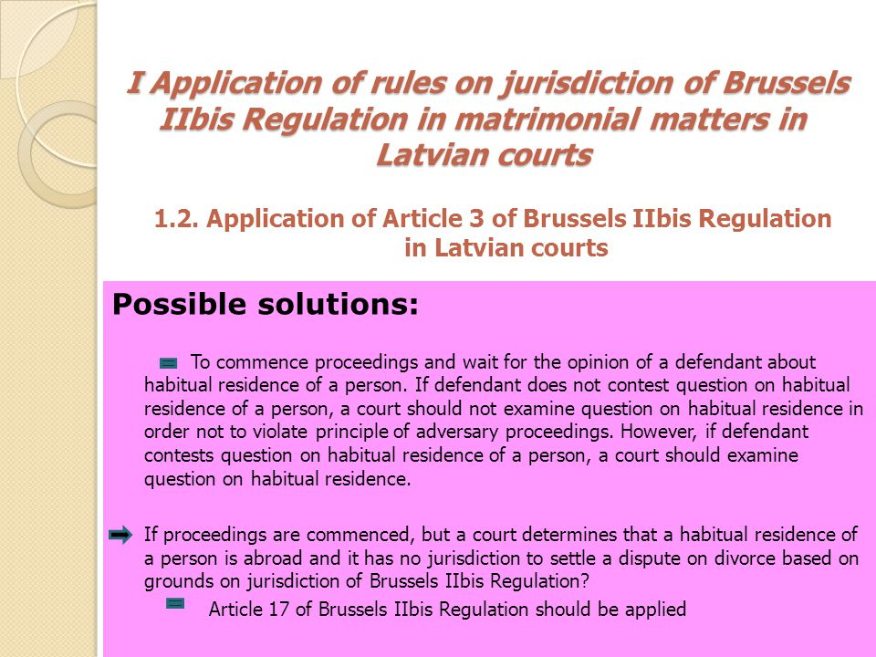 I Application of rules on jurisdiction of Brussels IIbis Regulation in matrimonial matters in Latvian courts I Application of rules on jurisdiction of Brussels IIbis Regulation in matrimonial matters in Latvian courts 1.3.