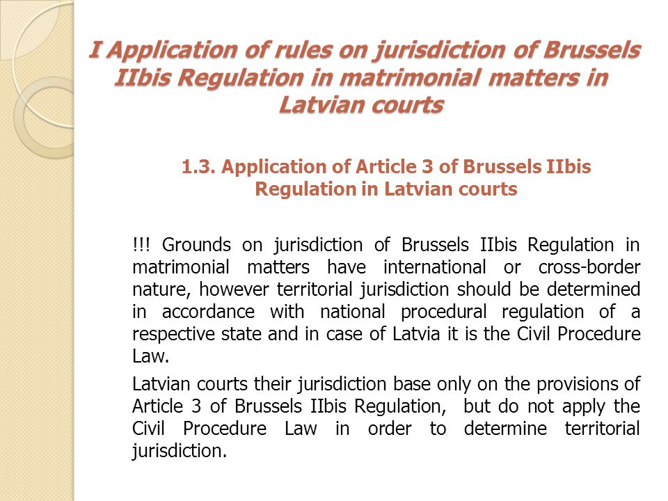 II Application of rules on jurisdiction of Brussels IIbis Regulation in matters of parental responsibility in Latvian courts II Application of rules on jurisdiction of Brussels IIbis Regulation in matters of parental responsibility in Latvian courts Section 2 of Chapter II of Brussels IIbis Regulation deals with cross-border jurisdiction in matters of parental responsibility and provides different grounds on jurisdiction in these matters