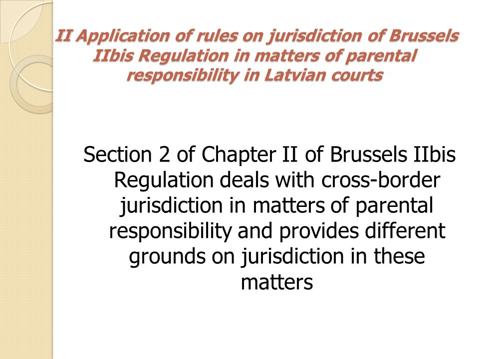 II Application of rules on jurisdiction of Brussels IIbis Regulation in matters of parental responsibility in Latvian courts II Application of rules on jurisdiction of Brussels IIbis Regulation in matters of parental responsibility in Latvian courts 2.1.