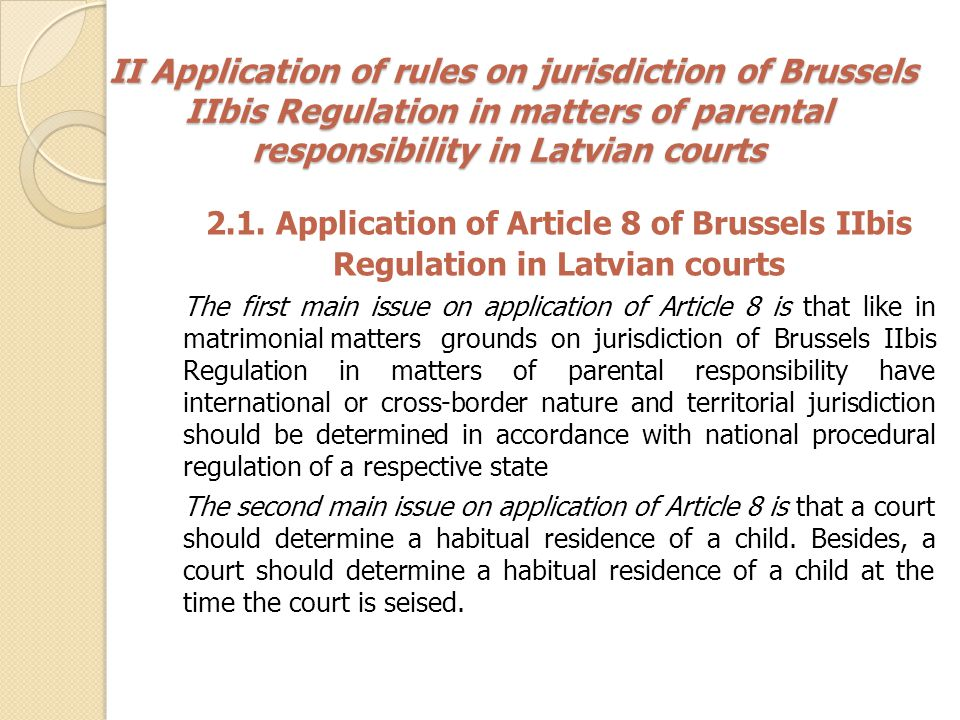 II Application of rules on jurisdiction of Brussels IIbis Regulation in matters of parental responsibility in Latvian courts II Application of rules on jurisdiction of Brussels IIbis Regulation in matters of parental responsibility in Latvian courts 2.2.