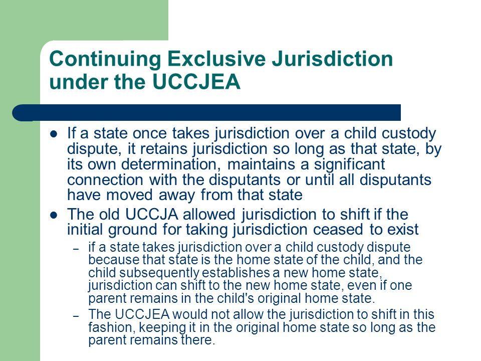 Continuing Exclusive Jurisdiction under the UCCJEA If a state once takes jurisdiction over a child custody dispute, it retains jurisdiction so long as that state, by its own determination, maintains a significant connection with the disputants or until all disputants have moved away from that state The old UCCJA allowed jurisdiction to shift if the initial ground for taking jurisdiction ceased to exist – if a state takes jurisdiction over a child custody dispute because that state is the home state of the child, and the child subsequently establishes a new home state, jurisdiction can shift to the new home state, even if one parent remains in the child s original home state.