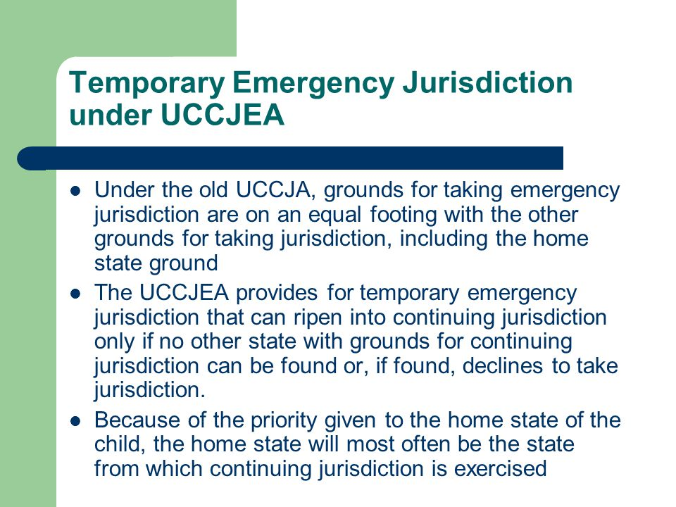 Temporary Emergency Jurisdiction under UCCJEA Under the old UCCJA, grounds for taking emergency jurisdiction are on an equal footing with the other grounds for taking jurisdiction, including the home state ground The UCCJEA provides for temporary emergency jurisdiction that can ripen into continuing jurisdiction only if no other state with grounds for continuing jurisdiction can be found or, if found, declines to take jurisdiction.