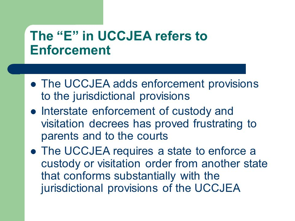 The E in UCCJEA refers to Enforcement The UCCJEA adds enforcement provisions to the jurisdictional provisions Interstate enforcement of custody and visitation decrees has proved frustrating to parents and to the courts The UCCJEA requires a state to enforce a custody or visitation order from another state that conforms substantially with the jurisdictional provisions of the UCCJEA