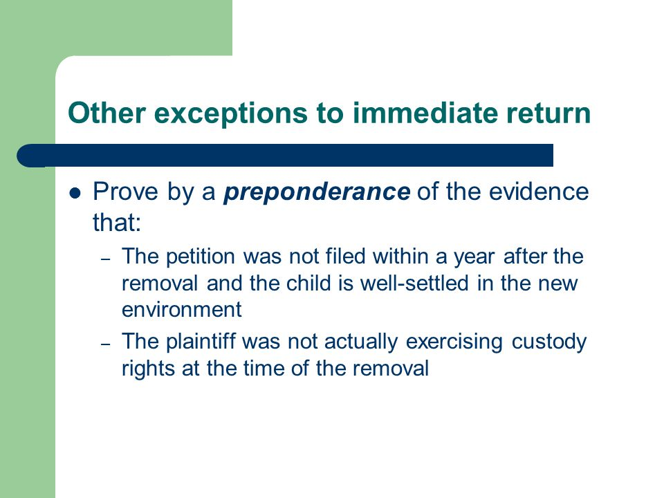 Other exceptions to immediate return Prove by a preponderance of the evidence that: – The petition was not filed within a year after the removal and the child is well-settled in the new environment – The plaintiff was not actually exercising custody rights at the time of the removal