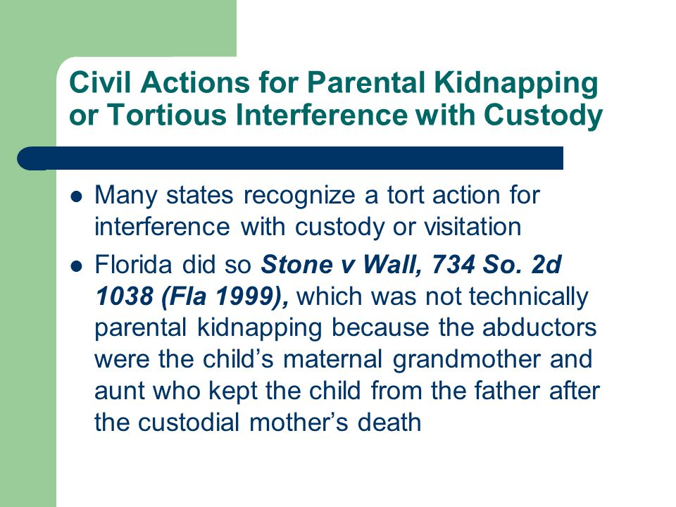 Civil Actions for Parental Kidnapping or Tortious Interference with Custody Many states recognize a tort action for interference with custody or visitation Florida did so Stone v Wall, 734 So.