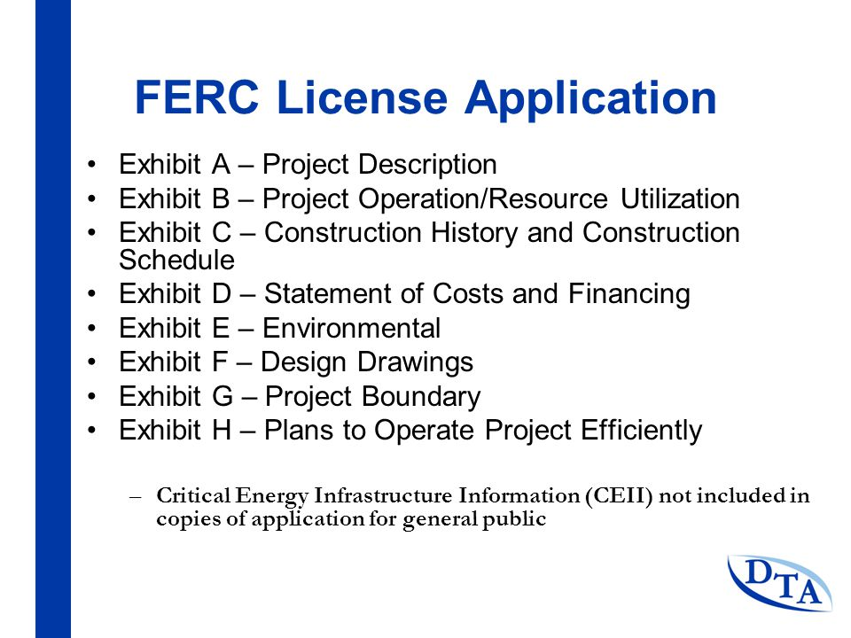 FERC License Application Exhibit A – Project Description Exhibit B – Project Operation/Resource Utilization Exhibit C – Construction History and Construction Schedule Exhibit D – Statement of Costs and Financing Exhibit E – Environmental Exhibit F – Design Drawings Exhibit G – Project Boundary Exhibit H – Plans to Operate Project Efficiently –Critical Energy Infrastructure Information (CEII) not included in copies of application for general public
