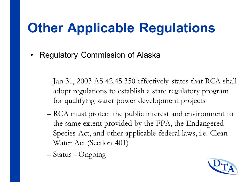 Other Applicable Regulations Regulatory Commission of Alaska –Jan 31, 2003 AS 42.45.350 effectively states that RCA shall adopt regulations to establish a state regulatory program for qualifying water power development projects –RCA must protect the public interest and environment to the same extent provided by the FPA, the Endangered Species Act, and other applicable federal laws, i.e.