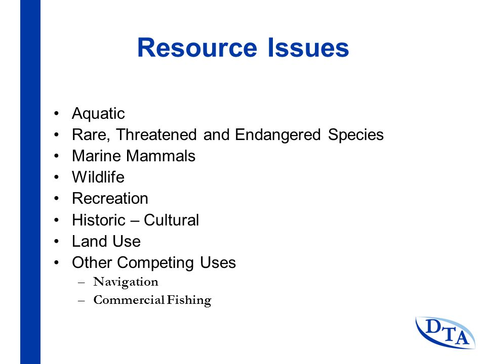 Resource Issues Aquatic Rare, Threatened and Endangered Species Marine Mammals Wildlife Recreation Historic – Cultural Land Use Other Competing Uses –Navigation –Commercial Fishing
