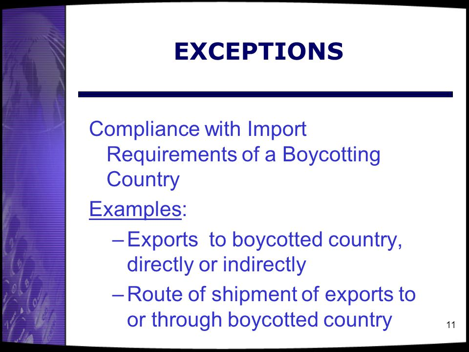 11 EXCEPTIONS Compliance with Import Requirements of a Boycotting Country Examples: –Exports to boycotted country, directly or indirectly –Route of sh