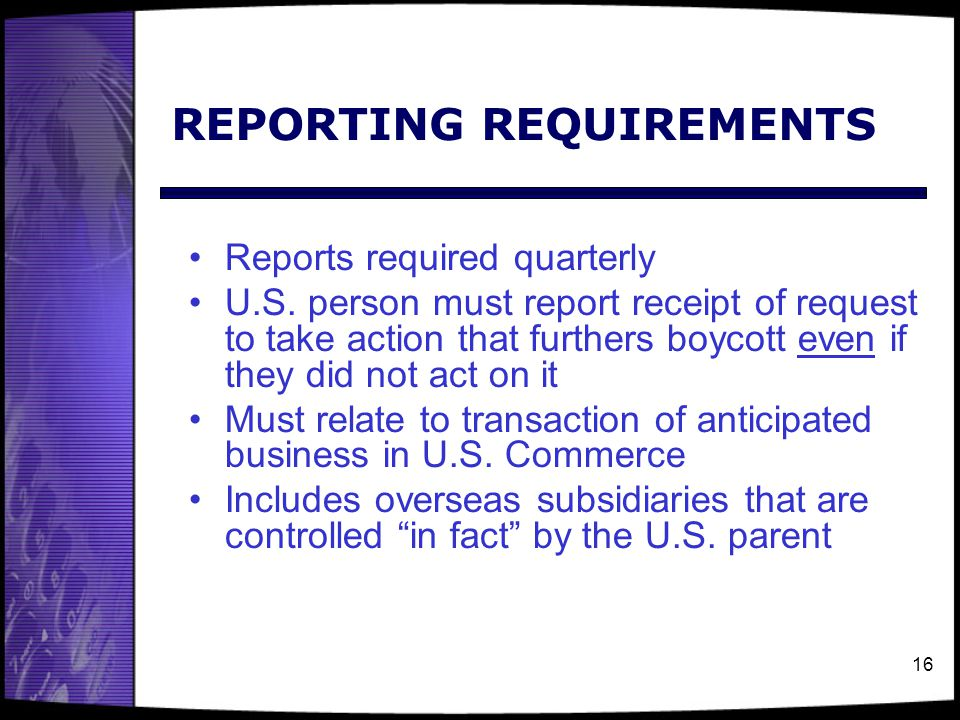 16 REPORTING REQUIREMENTS Reports required quarterly U.S. person must report receipt of request to take action that furthers boycott even if they did