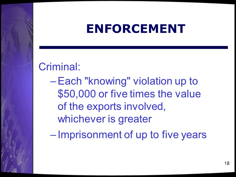 18 ENFORCEMENT Criminal: –Each knowing violation up to $50,000 or five times the value of the exports involved, whichever is greater –Imprisonment of up to five years