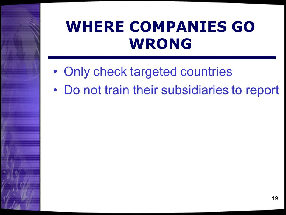 WHERE COMPANIES GO WRONG Only check targeted countries Do not train their subsidiaries to report 19