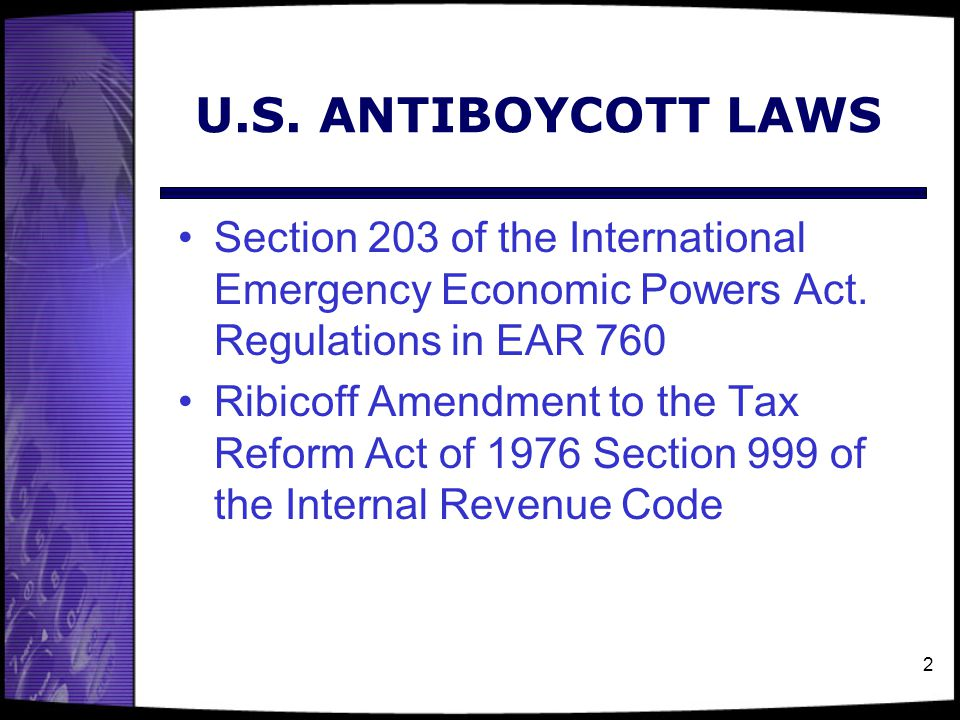 2 U.S. ANTIBOYCOTT LAWS Section 203 of the International Emergency Economic Powers Act. Regulations in EAR 760 Ribicoff Amendment to the Tax Reform Ac