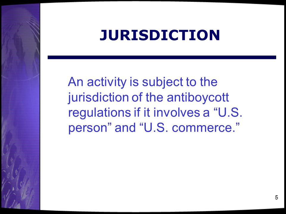 """5 JURISDICTION An activity is subject to the jurisdiction of the antiboycott regulations if it involves a """"U.S. person"""" and """"U.S. commerce."""""""