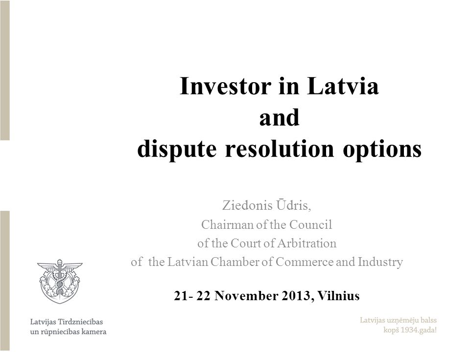 Investor in Latvia and dispute resolution options Ziedonis Ūdris, Chairman of the Council of the Court of Arbitration of the Latvian Chamber of Commerce and Industry 21- 22 November 2013, Vilnius