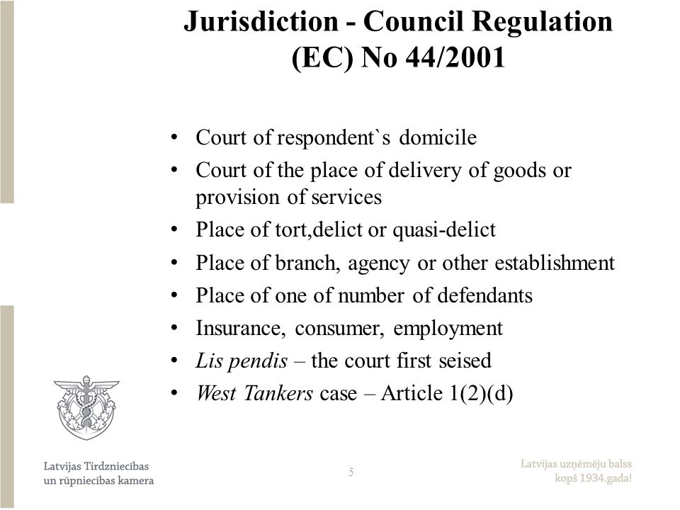 Jurisdiction - Council Regulation (EC) No 44/2001 Court of respondent`s domicile Court of the place of delivery of goods or provision of services Place of tort,delict or quasi-delict Place of branch, agency or other establishment Place of one of number of defendants Insurance, consumer, employment Lis pendis – the court first seised West Tankers case – Article 1(2)(d) 5
