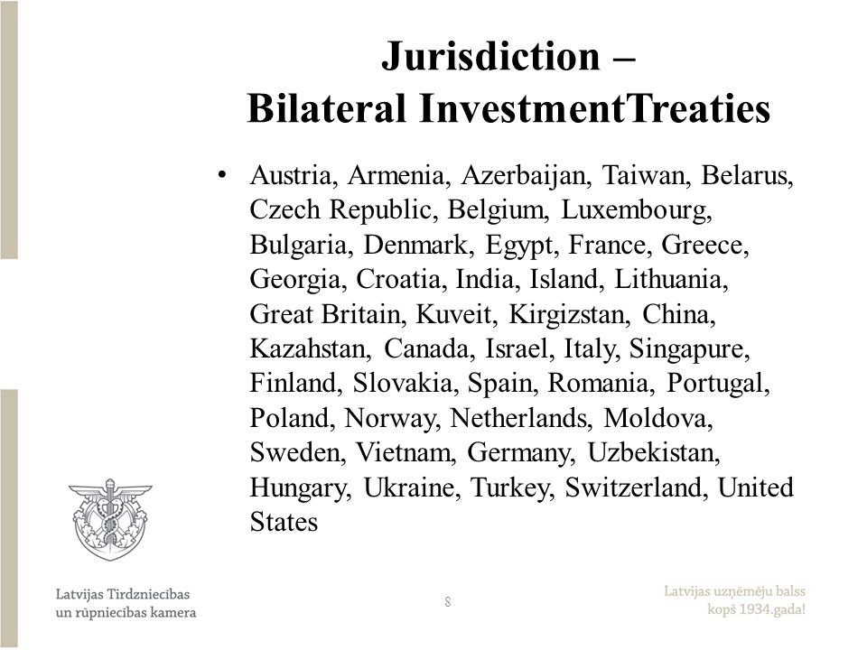 Jurisdiction – Bilateral InvestmentTreaties Austria, Armenia, Azerbaijan, Taiwan, Belarus, Czech Republic, Belgium, Luxembourg, Bulgaria, Denmark, Egypt, France, Greece, Georgia, Croatia, India, Island, Lithuania, Great Britain, Kuveit, Kirgizstan, China, Kazahstan, Canada, Israel, Italy, Singapure, Finland, Slovakia, Spain, Romania, Portugal, Poland, Norway, Netherlands, Moldova, Sweden, Vietnam, Germany, Uzbekistan, Hungary, Ukraine, Turkey, Switzerland, United States 8