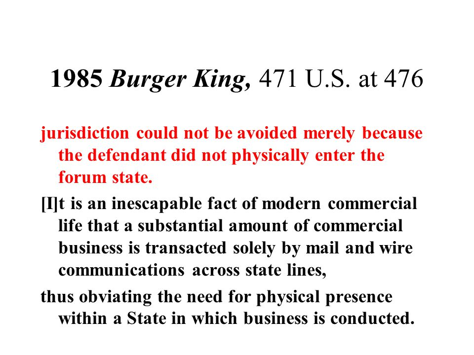1985 Burger King, 471 U.S. at 476 jurisdiction could not be avoided merely because the defendant did not physically enter the forum state. [I]t is an