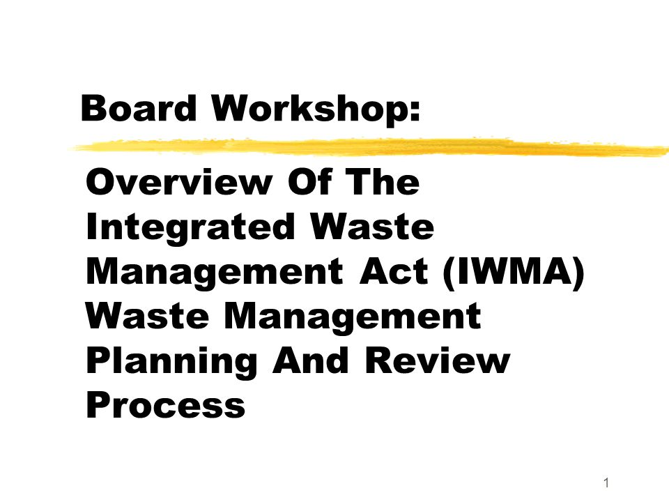 1 Board Workshop: Overview Of The Integrated Waste Management Act (IWMA) Waste Management Planning And Review Process