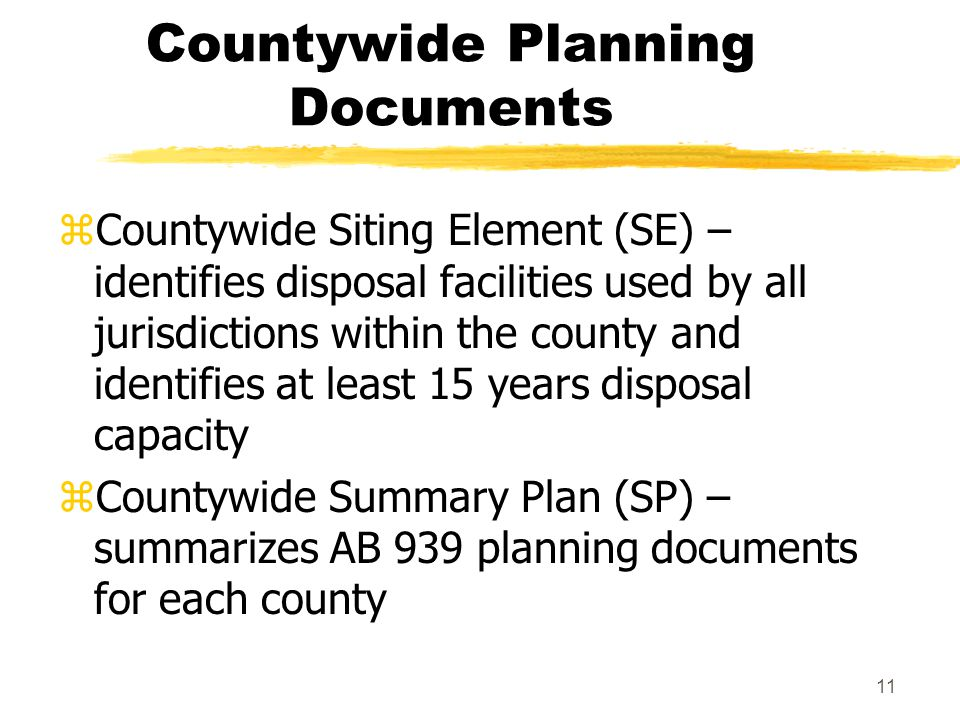 11 Countywide Planning Documents zCountywide Siting Element (SE) – identifies disposal facilities used by all jurisdictions within the county and identifies at least 15 years disposal capacity zCountywide Summary Plan (SP) – summarizes AB 939 planning documents for each county
