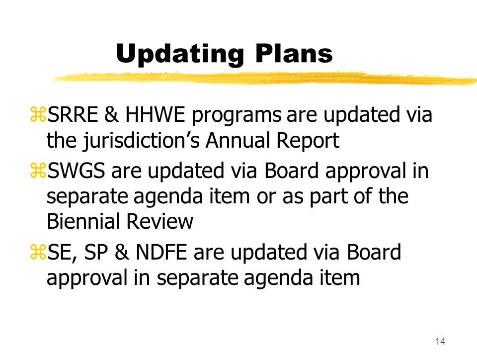 14 Updating Plans zSRRE & HHWE programs are updated via the jurisdiction's Annual Report zSWGS are updated via Board approval in separate agenda item or as part of the Biennial Review zSE, SP & NDFE are updated via Board approval in separate agenda item
