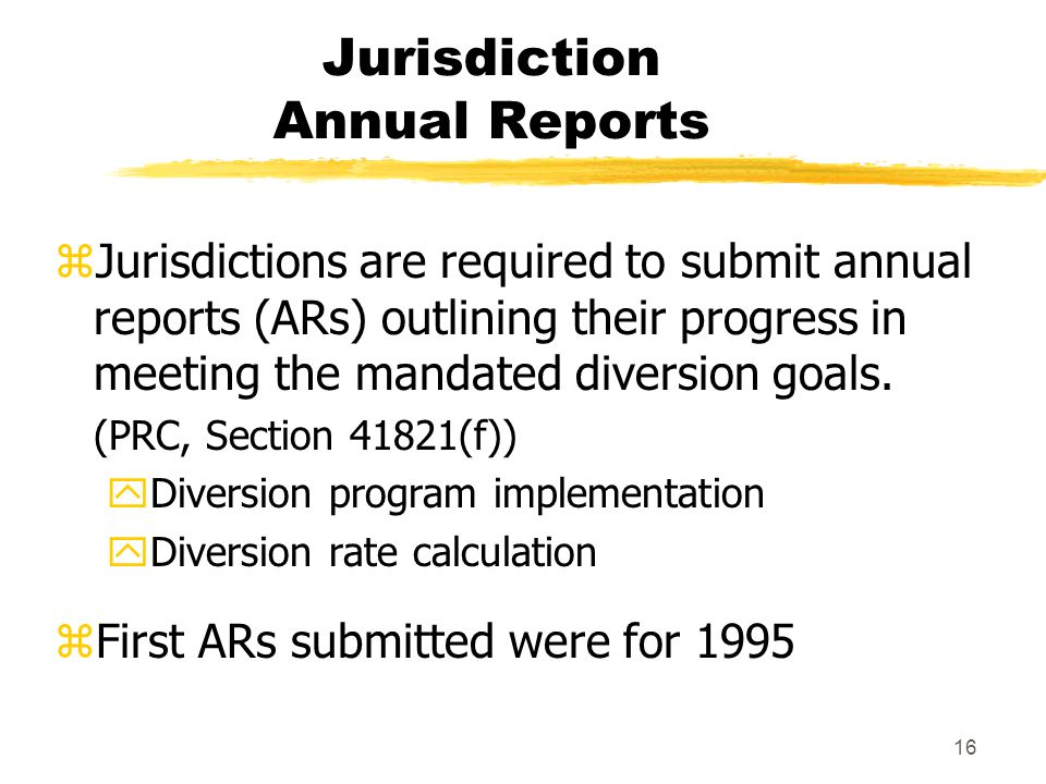 16 Jurisdiction Annual Reports zJurisdictions are required to submit annual reports (ARs) outlining their progress in meeting the mandated diversion goals.