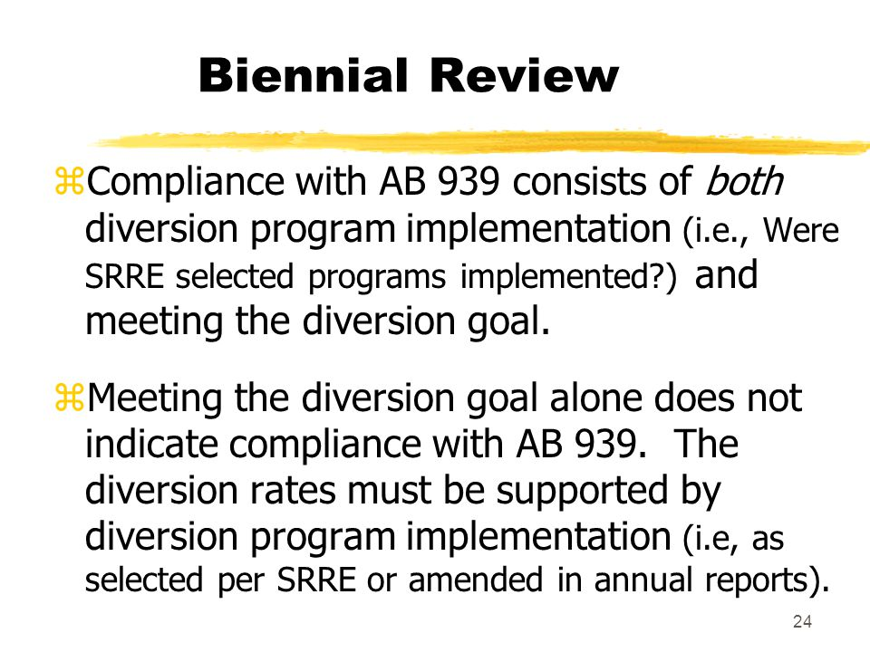 24 Biennial Review zCompliance with AB 939 consists of both diversion program implementation (i.e., Were SRRE selected programs implemented ) and meeting the diversion goal.