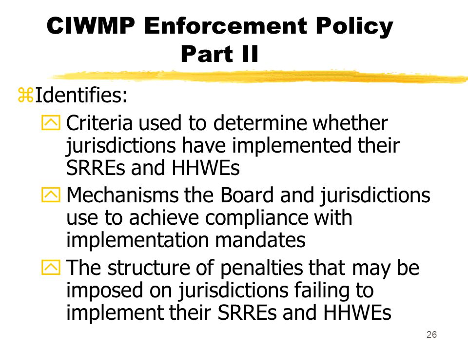 26 CIWMP Enforcement Policy Part II zIdentifies: yCriteria used to determine whether jurisdictions have implemented their SRREs and HHWEs yMechanisms