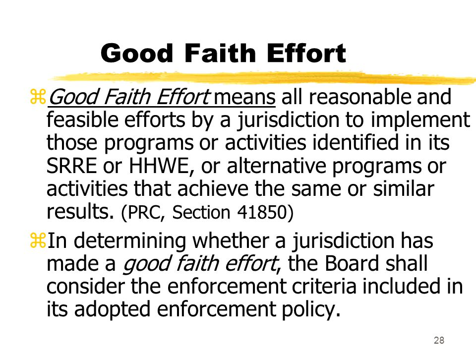 28 Good Faith Effort zGood Faith Effort means all reasonable and feasible efforts by a jurisdiction to implement those programs or activities identified in its SRRE or HHWE, or alternative programs or activities that achieve the same or similar results.