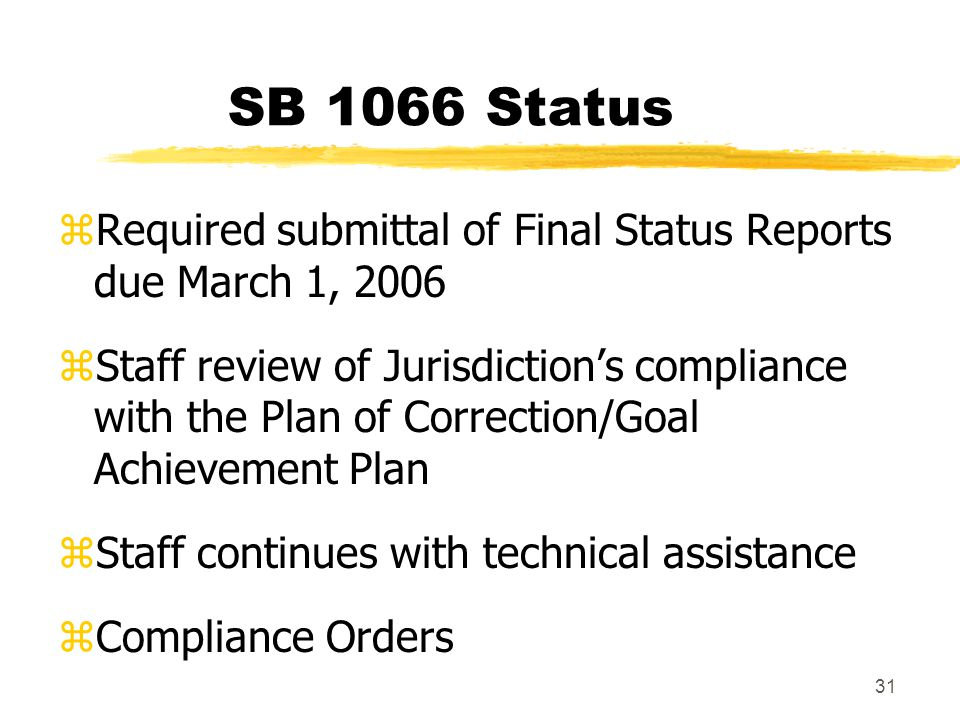 31 SB 1066 Status zRequired submittal of Final Status Reports due March 1, 2006 zStaff review of Jurisdiction's compliance with the Plan of Correction/Goal Achievement Plan zStaff continues with technical assistance zCompliance Orders