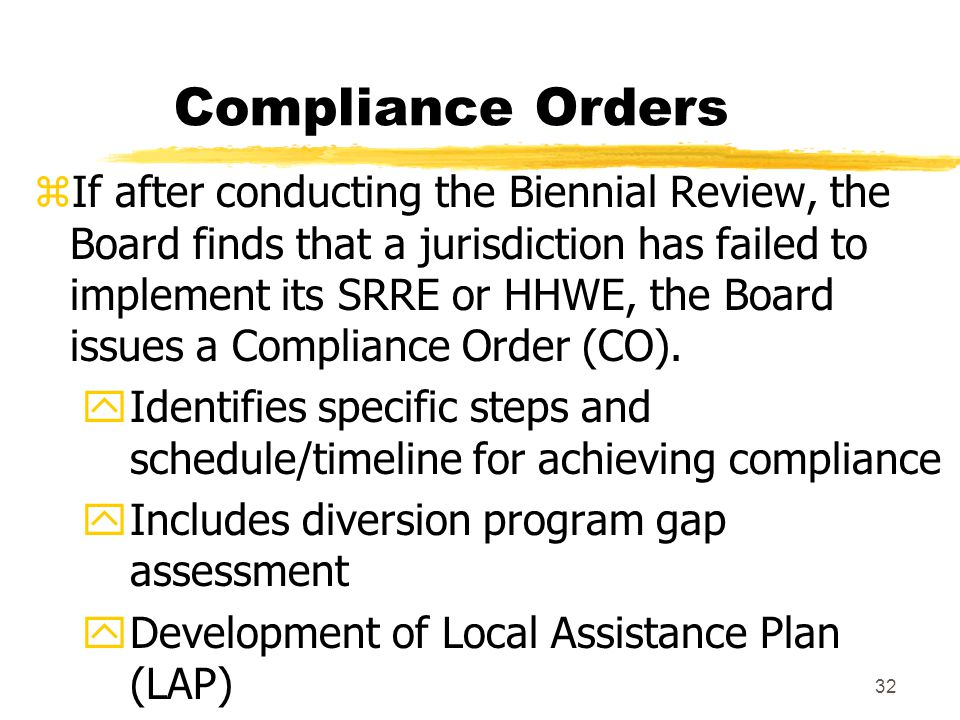 32 Compliance Orders zIf after conducting the Biennial Review, the Board finds that a jurisdiction has failed to implement its SRRE or HHWE, the Board issues a Compliance Order (CO).