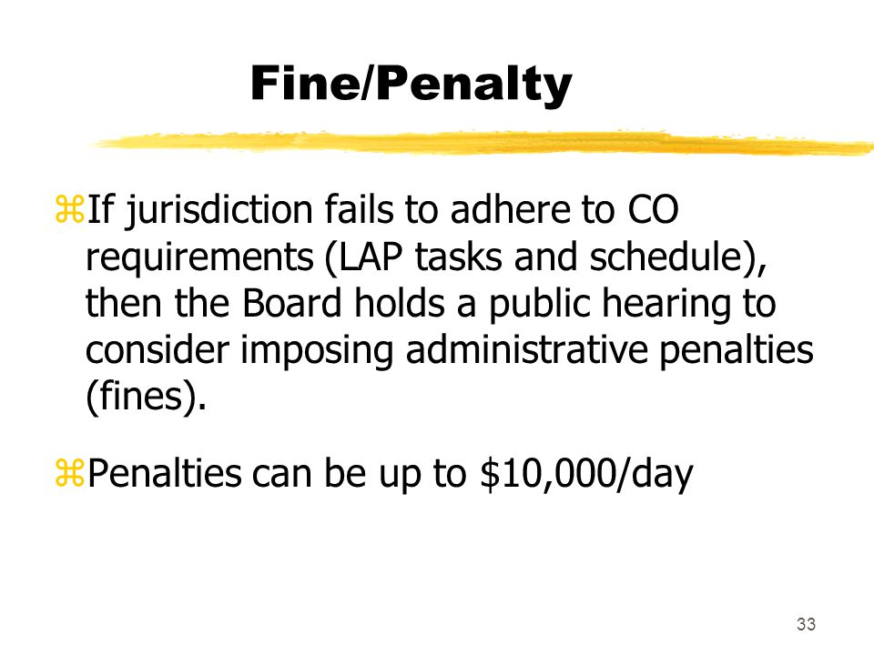 33 Fine/Penalty zIf jurisdiction fails to adhere to CO requirements (LAP tasks and schedule), then the Board holds a public hearing to consider imposing administrative penalties (fines).
