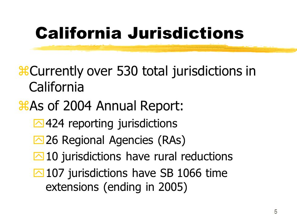 5 California Jurisdictions zCurrently over 530 total jurisdictions in California zAs of 2004 Annual Report: y424 reporting jurisdictions y26 Regional