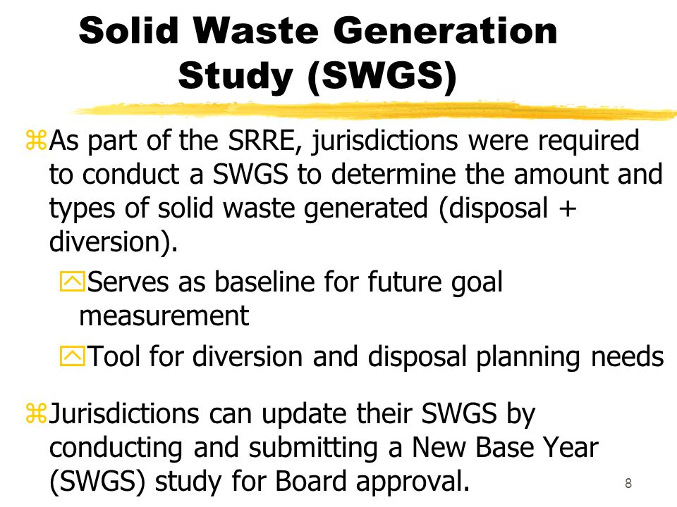 8 Solid Waste Generation Study (SWGS) zAs part of the SRRE, jurisdictions were required to conduct a SWGS to determine the amount and types of solid waste generated (disposal + diversion).