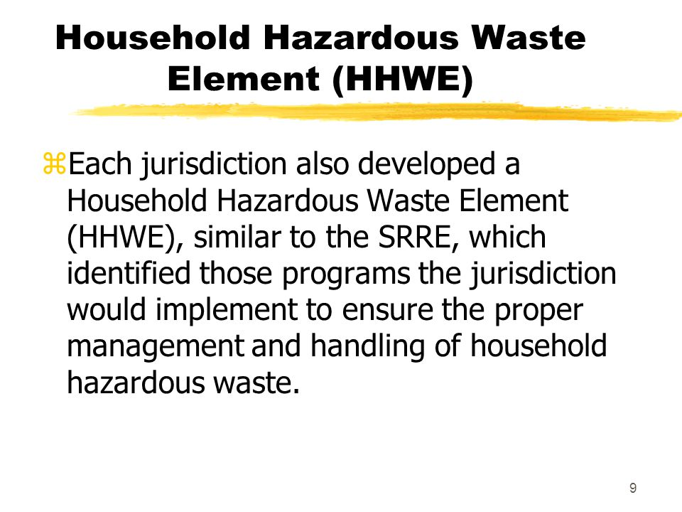 9 Household Hazardous Waste Element (HHWE) zEach jurisdiction also developed a Household Hazardous Waste Element (HHWE), similar to the SRRE, which identified those programs the jurisdiction would implement to ensure the proper management and handling of household hazardous waste.
