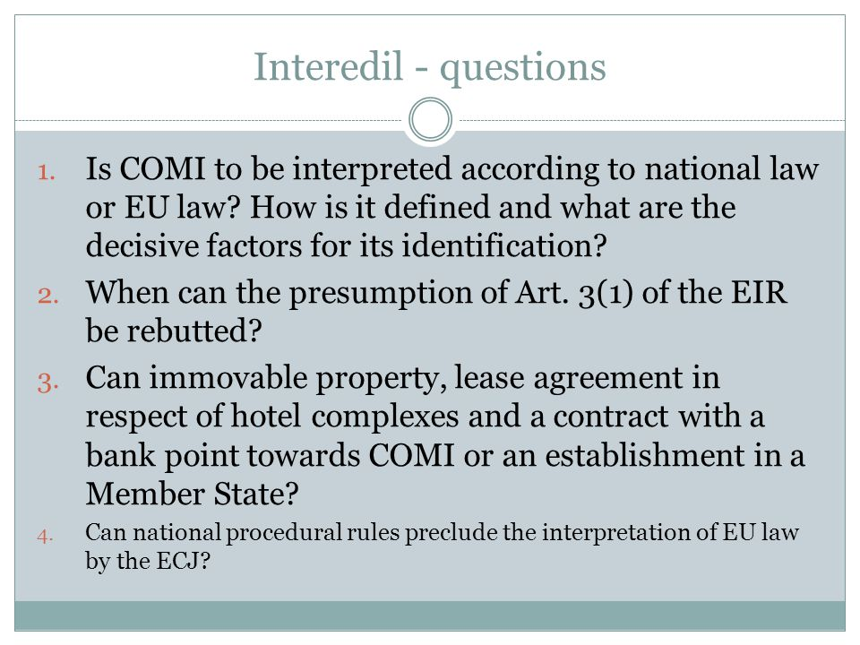 Interedil - questions 1. Is COMI to be interpreted according to national law or EU law? How is it defined and what are the decisive factors for its id