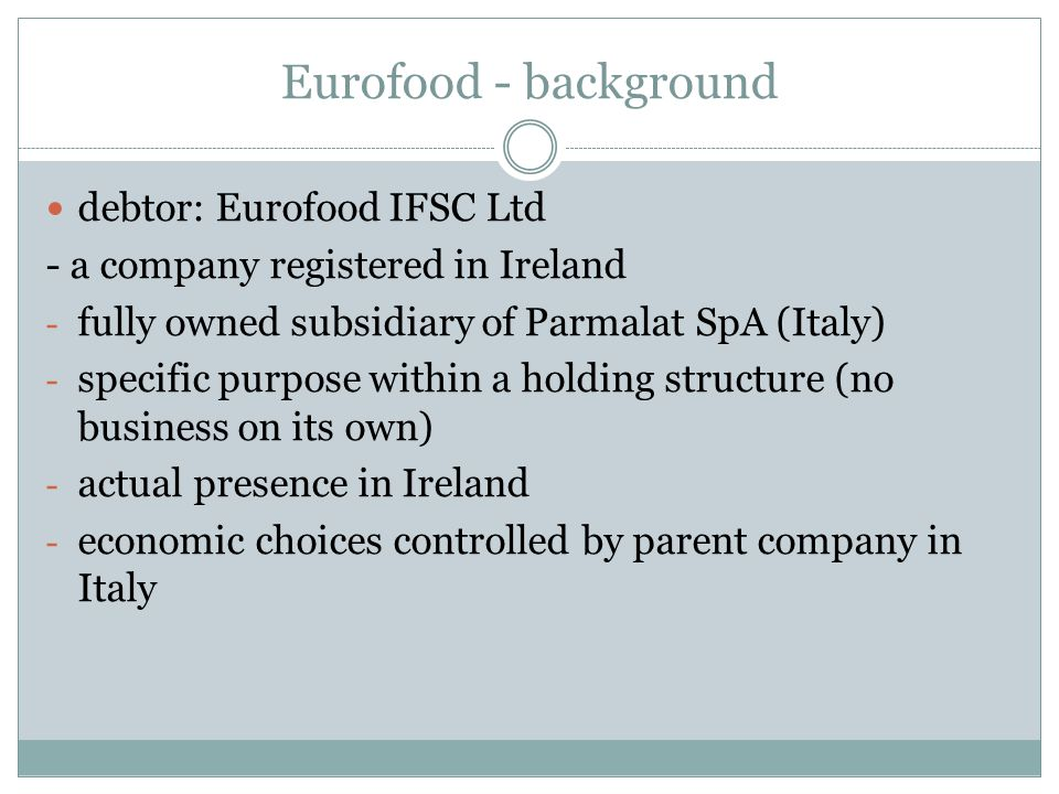 Eurofood - background debtor: Eurofood IFSC Ltd - a company registered in Ireland - fully owned subsidiary of Parmalat SpA (Italy) - specific purpose
