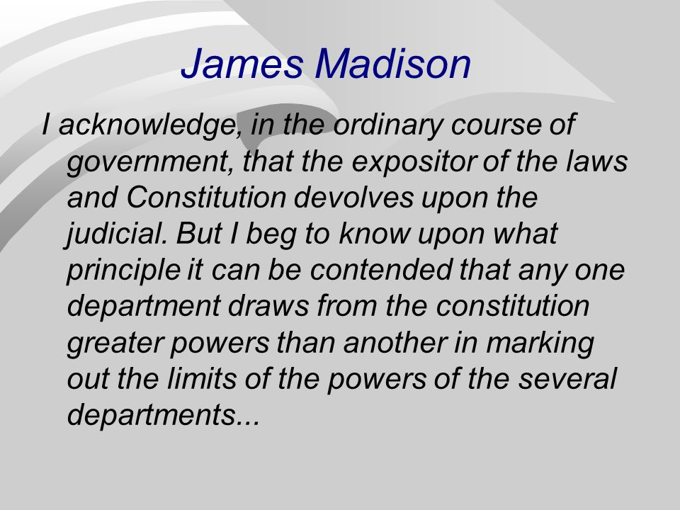 James Madison I acknowledge, in the ordinary course of government, that the expositor of the laws and Constitution devolves upon the judicial. But I b
