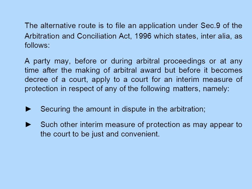 The alternative route is to file an application under Sec.9 of the Arbitration and Conciliation Act, 1996 which states, inter alia, as follows: A part