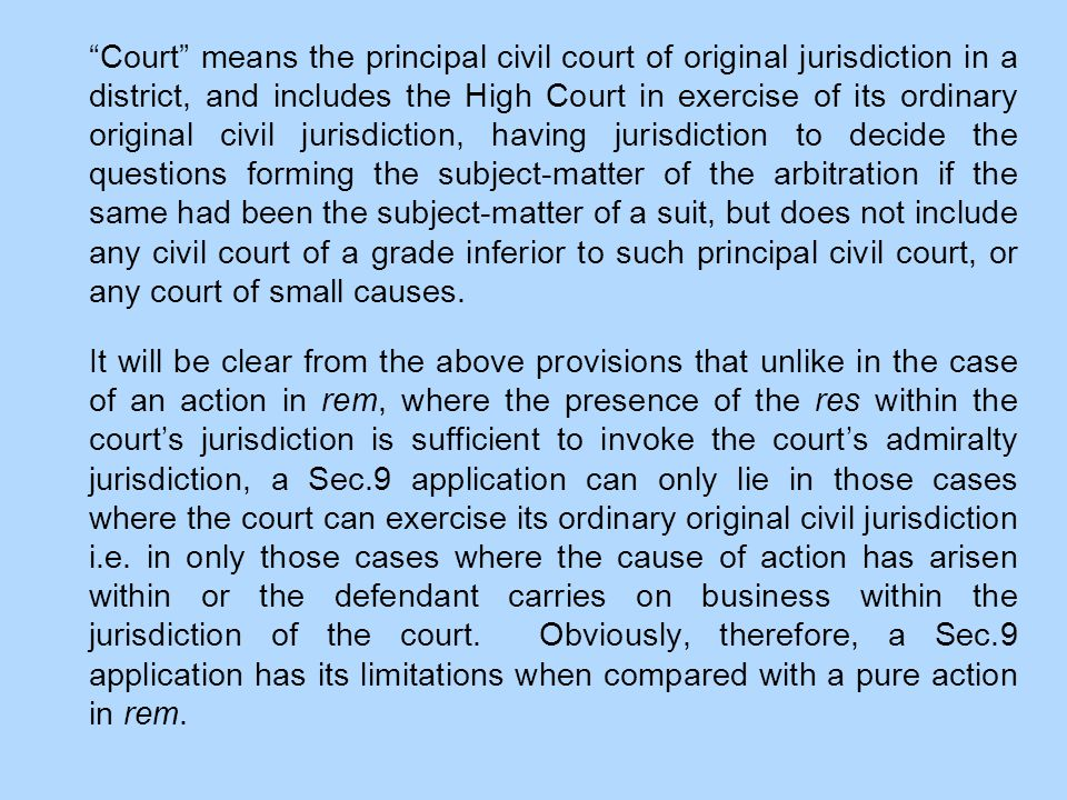 Court means the principal civil court of original jurisdiction in a district, and includes the High Court in exercise of its ordinary original civil jurisdiction, having jurisdiction to decide the questions forming the subject-matter of the arbitration if the same had been the subject-matter of a suit, but does not include any civil court of a grade inferior to such principal civil court, or any court of small causes.